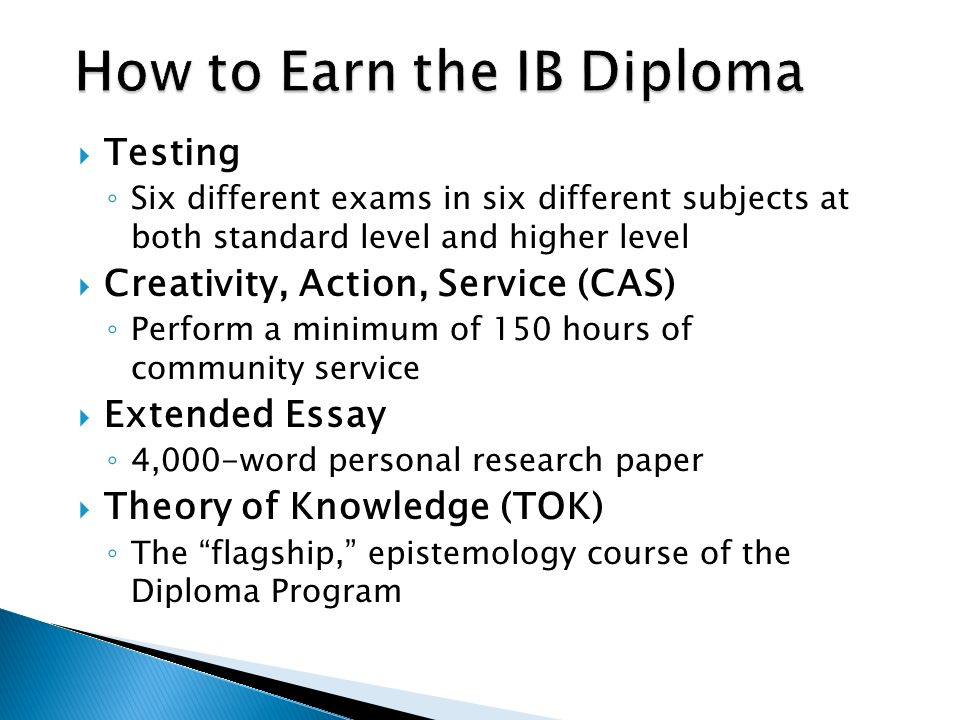  Testing ◦ Six different exams in six different subjects at both standard level and higher level  Creativity, Action, Service (CAS) ◦ Perform a minimum of 150 hours of community service  Extended Essay ◦ 4,000-word personal research paper  Theory of Knowledge (TOK) ◦ The flagship, epistemology course of the Diploma Program