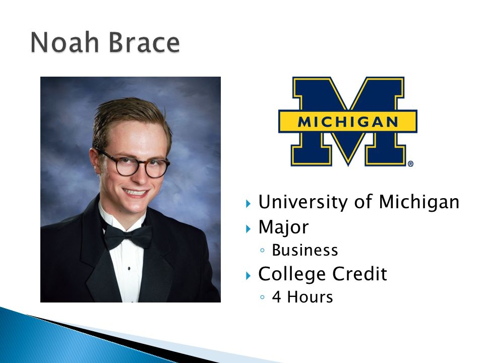  University of Michigan  Major ◦ Business  College Credit ◦ 4 Hours