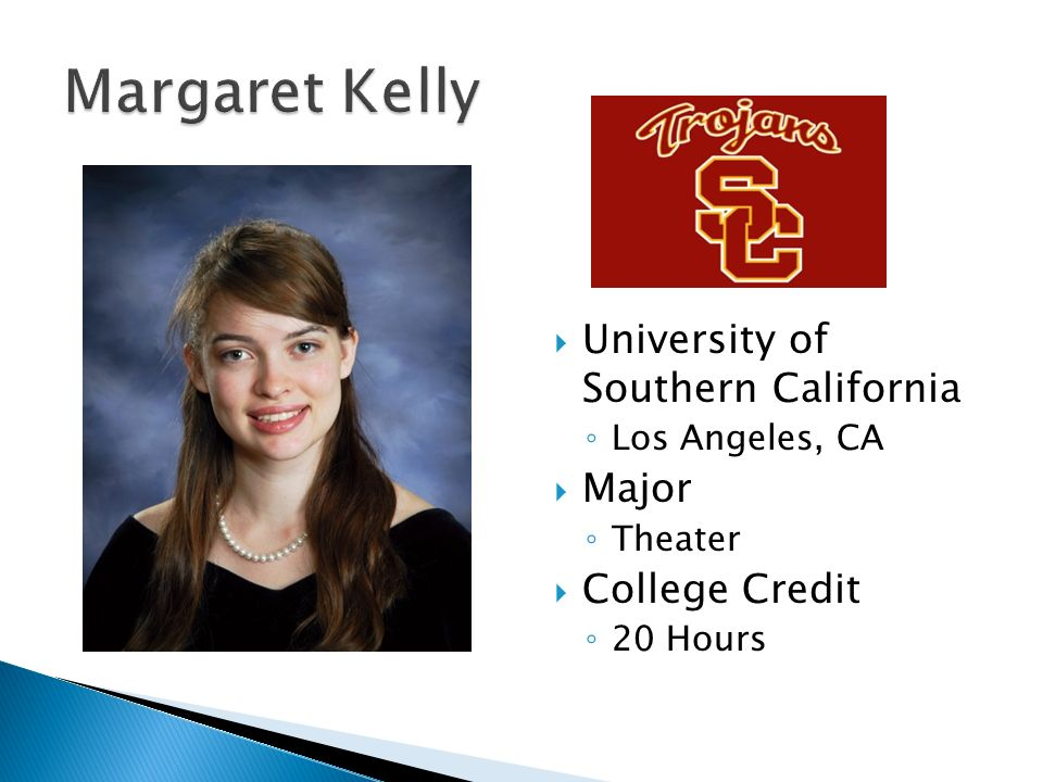  University of Southern California ◦ Los Angeles, CA  Major ◦ Theater  College Credit ◦ 20 Hours