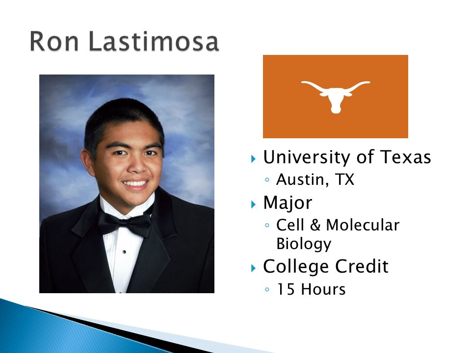  University of Texas ◦ Austin, TX  Major ◦ Cell & Molecular Biology  College Credit ◦ 15 Hours