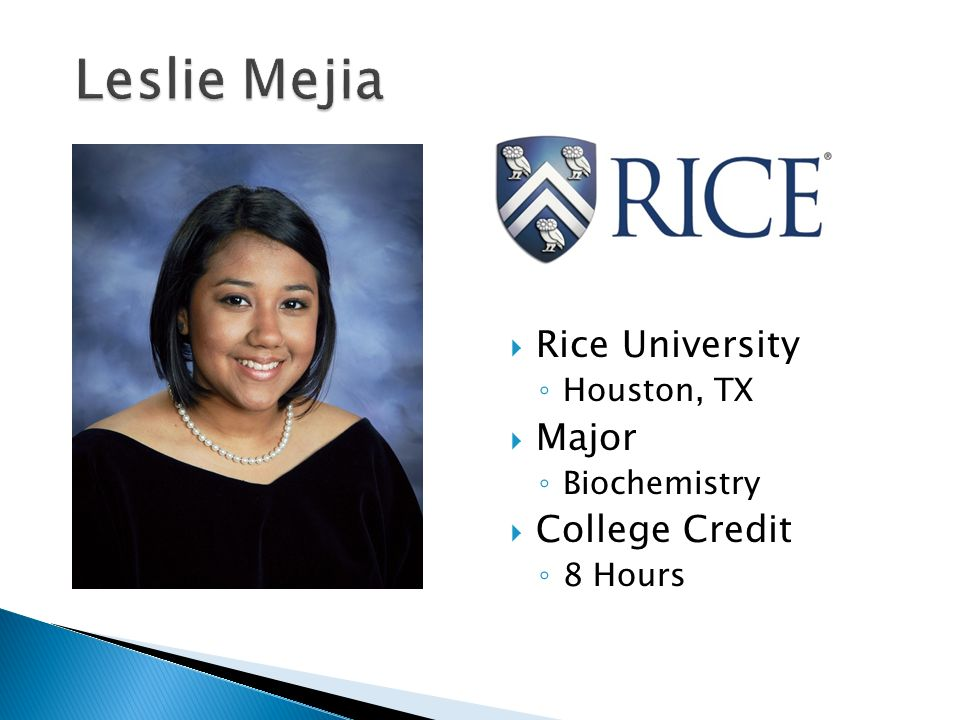  Rice University ◦ Houston, TX  Major ◦ Biochemistry  College Credit ◦ 8 Hours