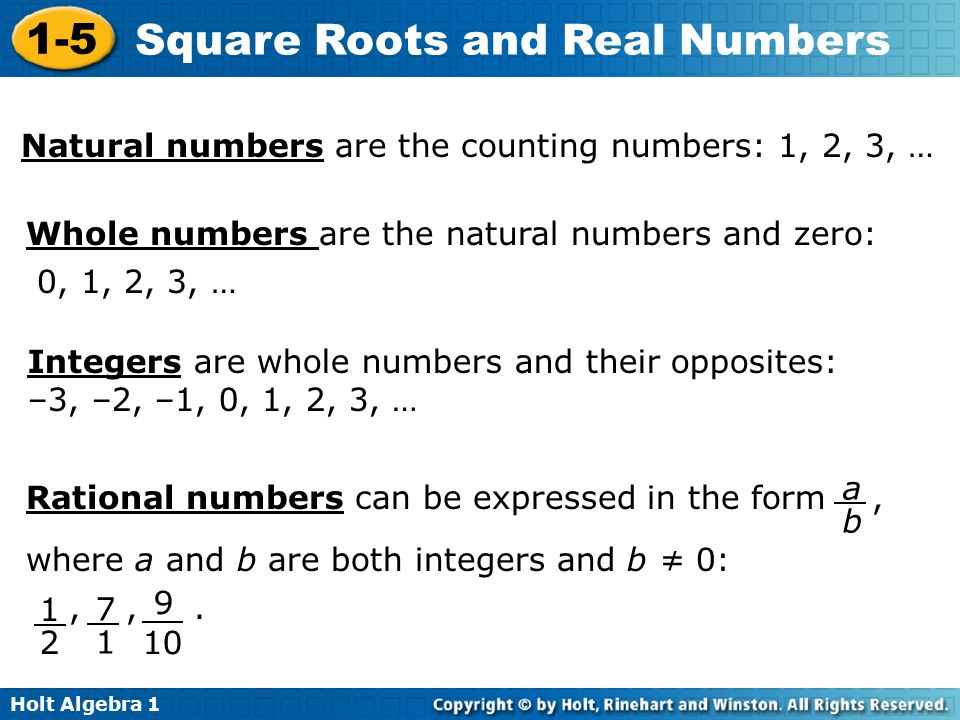 Holt Algebra Square Roots and Real Numbers Natural numbers are the counting numbers: 1, 2, 3, … Whole numbers are the natural numbers and zero: 0, 1, 2, 3, … Integers are whole numbers and their opposites: –3, –2, –1, 0, 1, 2, 3, … Rational numbers can be expressed in the form, where a and b are both integers and b ≠ 0:,,.