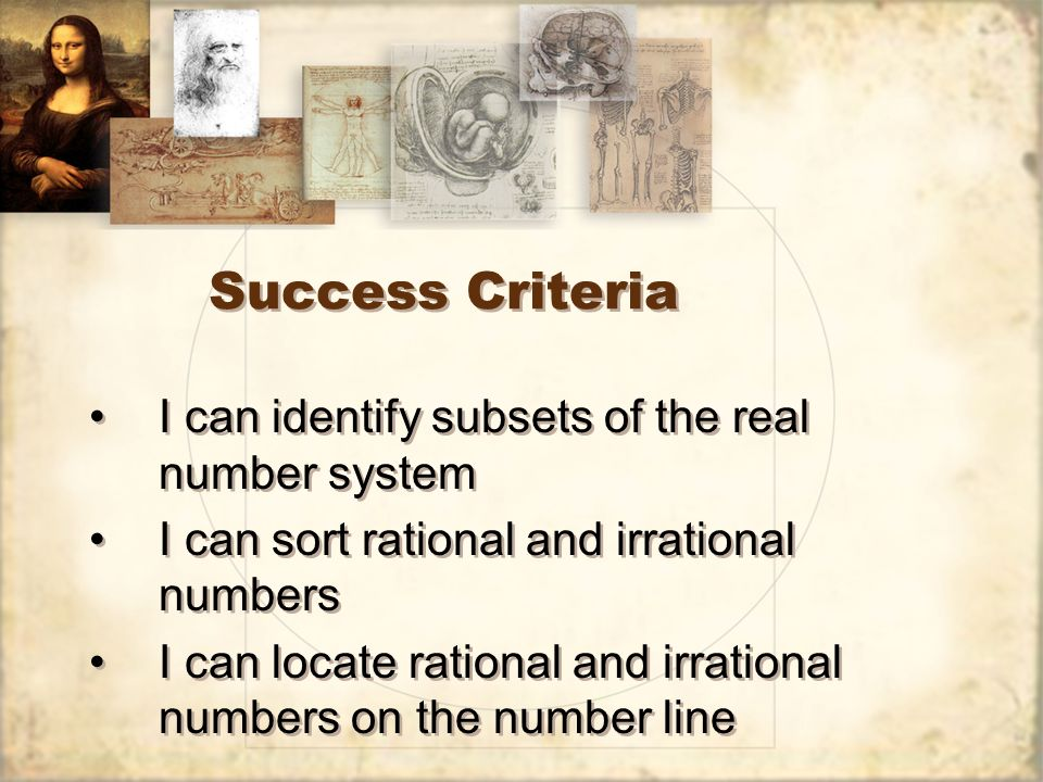 Success Criteria I can identify subsets of the real number system I can sort rational and irrational numbers I can locate rational and irrational numbers on the number line I can identify subsets of the real number system I can sort rational and irrational numbers I can locate rational and irrational numbers on the number line
