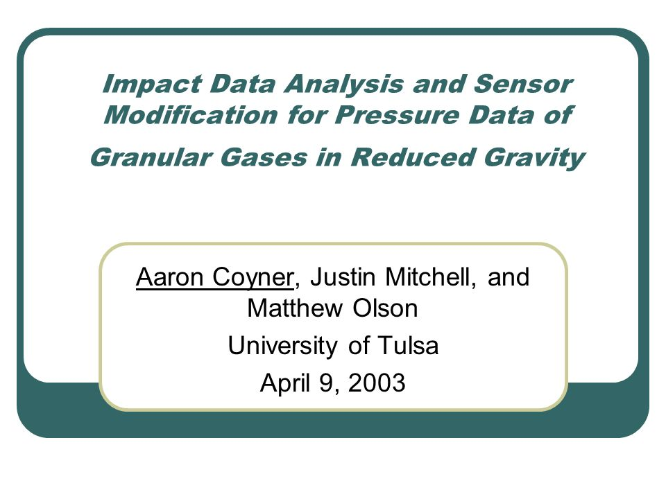 Impact Data Analysis and Sensor Modification for Pressure Data of Granular Gases in Reduced Gravity Aaron Coyner, Justin Mitchell, and Matthew Olson University of Tulsa April 9, 2003
