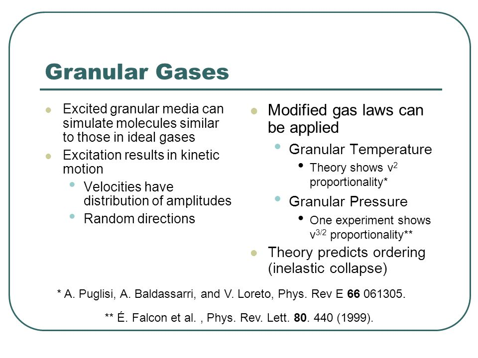 Granular Gases Excited granular media can simulate molecules similar to those in ideal gases Excitation results in kinetic motion Velocities have distribution of amplitudes Random directions Modified gas laws can be applied Granular Temperature Theory shows v 2 proportionality* Granular Pressure One experiment shows v 3/2 proportionality** Theory predicts ordering (inelastic collapse) ** É.