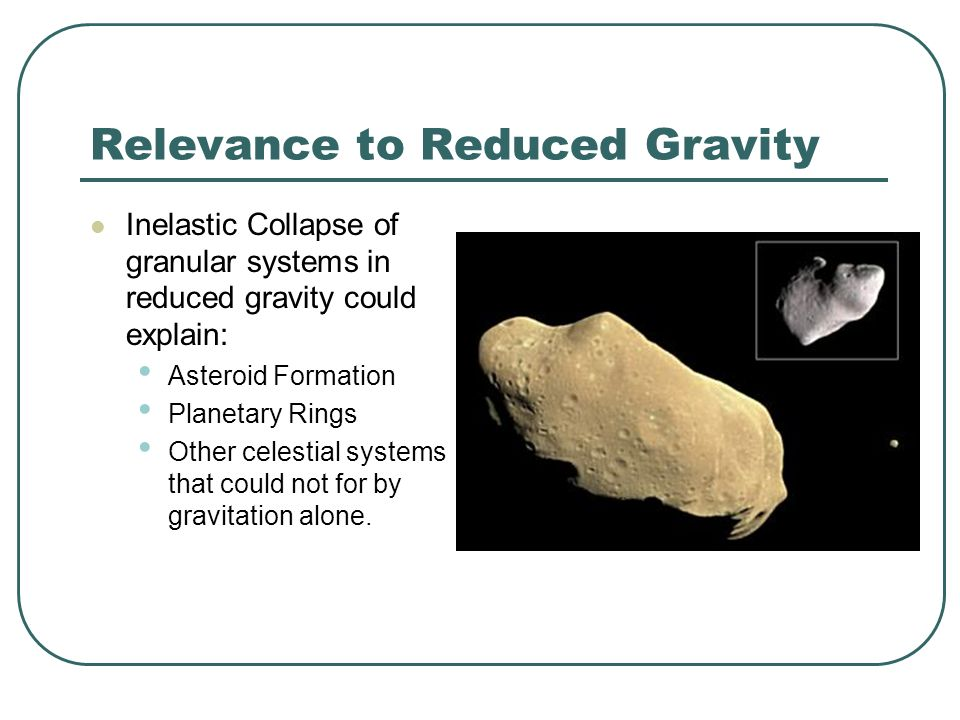 Relevance to Reduced Gravity Inelastic Collapse of granular systems in reduced gravity could explain: Asteroid Formation Planetary Rings Other celestial systems that could not for by gravitation alone.
