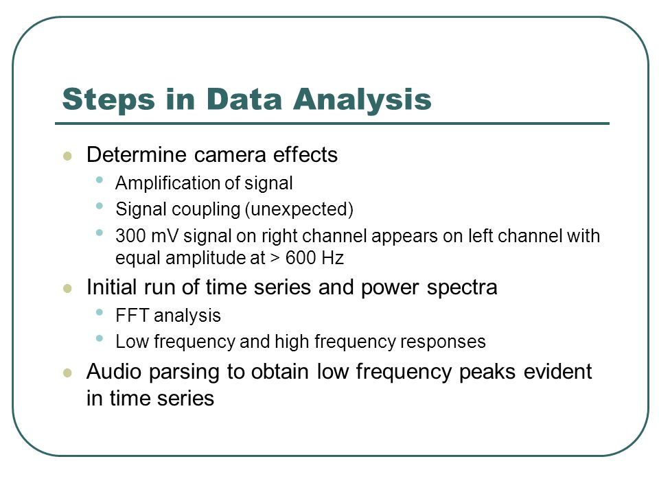 Steps in Data Analysis Determine camera effects Amplification of signal Signal coupling (unexpected) 300 mV signal on right channel appears on left channel with equal amplitude at > 600 Hz Initial run of time series and power spectra FFT analysis Low frequency and high frequency responses Audio parsing to obtain low frequency peaks evident in time series