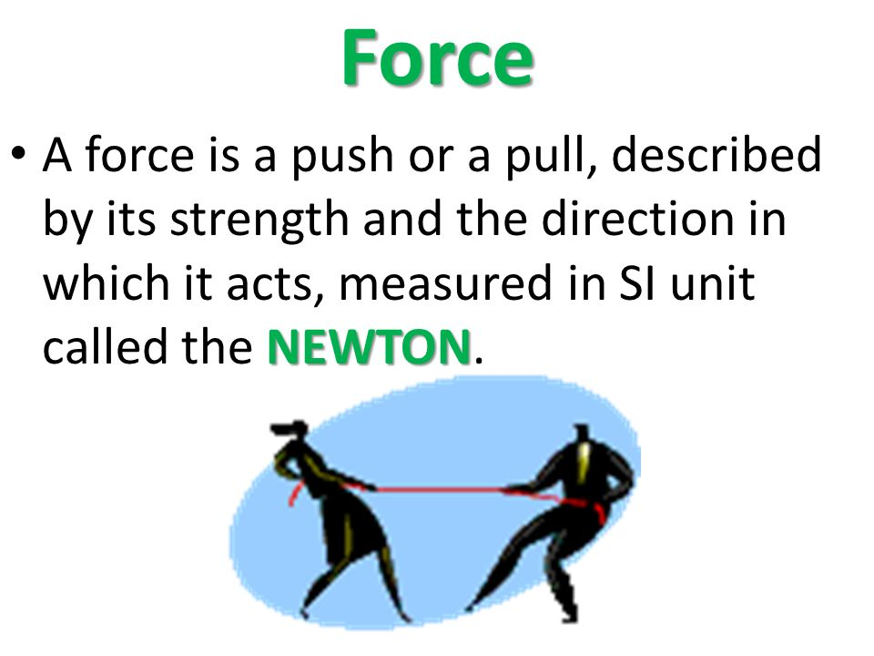 Force NEWTON A force is a push or a pull, described by its strength and the direction in which it acts, measured in SI unit called the NEWTON.