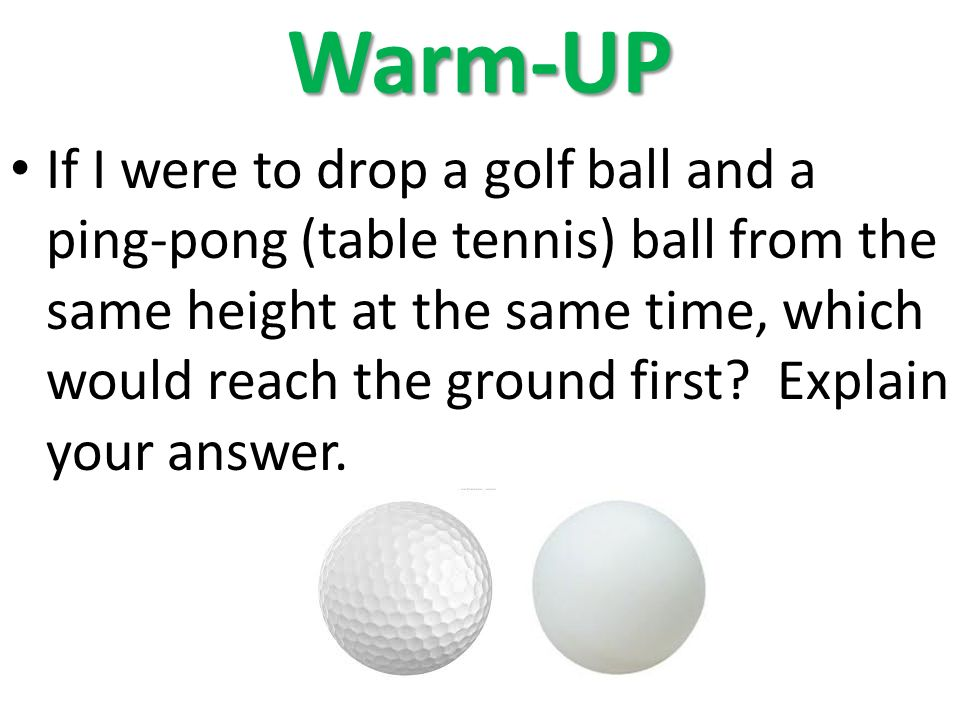 Warm-UP If I were to drop a golf ball and a ping-pong (table tennis) ball from the same height at the same time, which would reach the ground first.