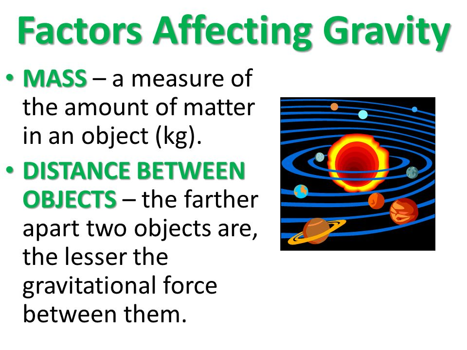 Factors Affecting Gravity MASS MASS – a measure of the amount of matter in an object (kg).