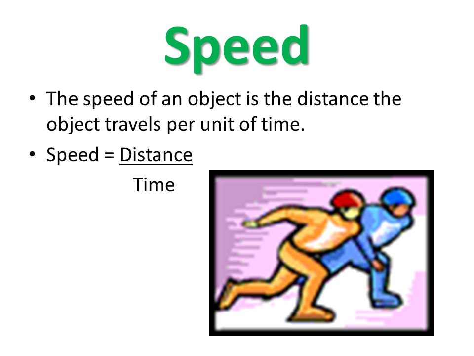 Speed The speed of an object is the distance the object travels per unit of time.