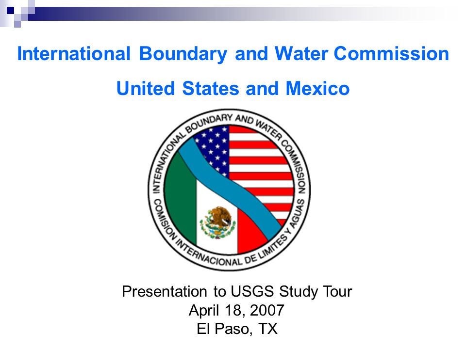 International Boundary and Water Commission United States and Mexico Presentation to USGS Study Tour April 18, 2007 El Paso, TX