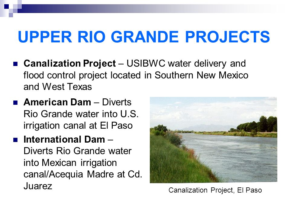 UPPER RIO GRANDE PROJECTS Canalization Project – USIBWC water delivery and flood control project located in Southern New Mexico and West Texas American Dam – Diverts Rio Grande water into U.S.