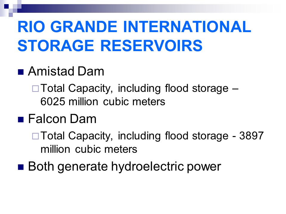 RIO GRANDE INTERNATIONAL STORAGE RESERVOIRS Amistad Dam  Total Capacity, including flood storage – 6025 million cubic meters Falcon Dam  Total Capacity, including flood storage million cubic meters Both generate hydroelectric power