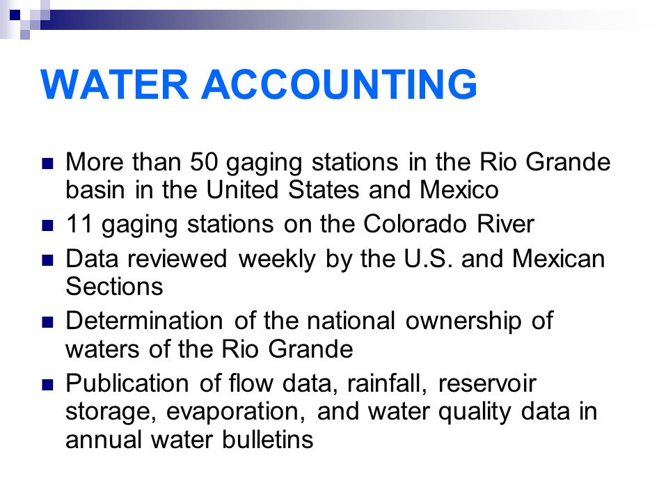 WATER ACCOUNTING More than 50 gaging stations in the Rio Grande basin in the United States and Mexico 11 gaging stations on the Colorado River Data reviewed weekly by the U.S.