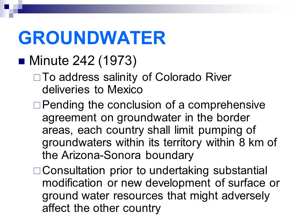 GROUNDWATER Minute 242 (1973)  To address salinity of Colorado River deliveries to Mexico  Pending the conclusion of a comprehensive agreement on groundwater in the border areas, each country shall limit pumping of groundwaters within its territory within 8 km of the Arizona-Sonora boundary  Consultation prior to undertaking substantial modification or new development of surface or ground water resources that might adversely affect the other country