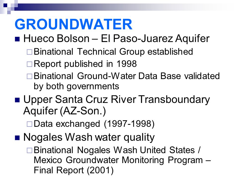 GROUNDWATER Hueco Bolson – El Paso-Juarez Aquifer  Binational Technical Group established  Report published in 1998  Binational Ground-Water Data Base validated by both governments Upper Santa Cruz River Transboundary Aquifer (AZ-Son.)  Data exchanged ( ) Nogales Wash water quality  Binational Nogales Wash United States / Mexico Groundwater Monitoring Program – Final Report (2001)