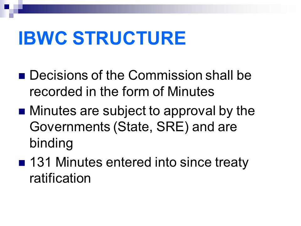 IBWC STRUCTURE Decisions of the Commission shall be recorded in the form of Minutes Minutes are subject to approval by the Governments (State, SRE) and are binding 131 Minutes entered into since treaty ratification
