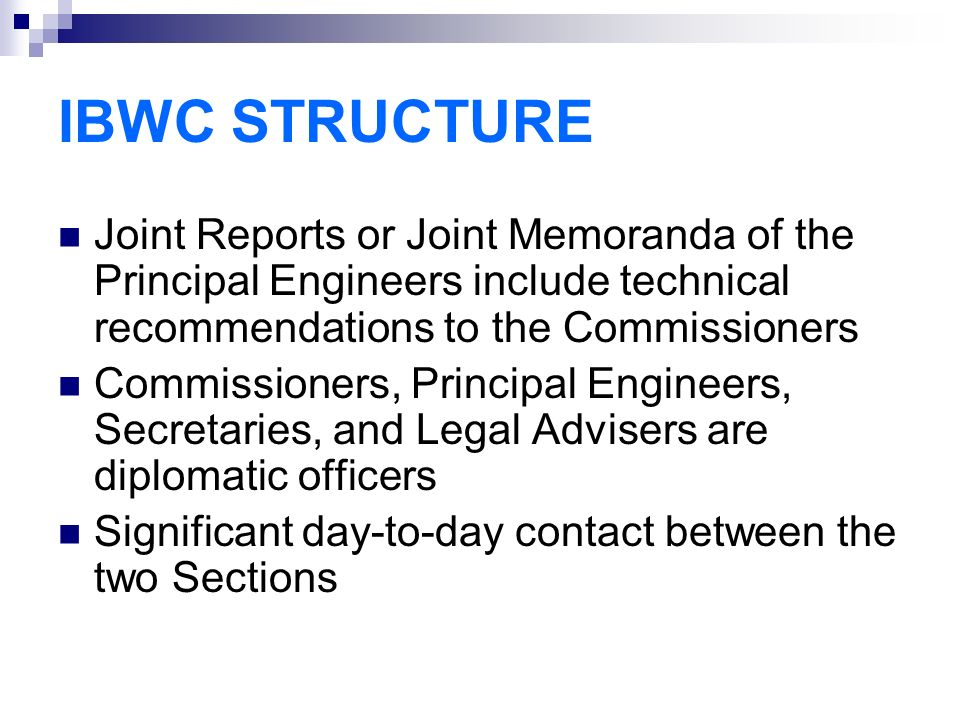 IBWC STRUCTURE Joint Reports or Joint Memoranda of the Principal Engineers include technical recommendations to the Commissioners Commissioners, Principal Engineers, Secretaries, and Legal Advisers are diplomatic officers Significant day-to-day contact between the two Sections