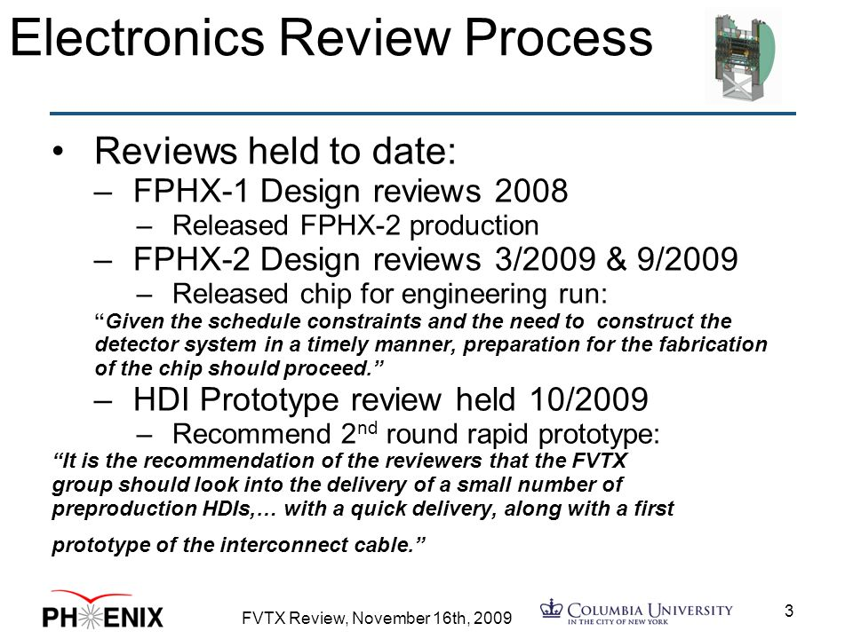 FVTX Review, November 16th, Electronics Review Process Reviews held to date: –FPHX-1 Design reviews 2008 –Released FPHX-2 production –FPHX-2 Design reviews 3/2009 & 9/2009 –Released chip for engineering run: Given the schedule constraints and the need to construct the detector system in a timely manner, preparation for the fabrication of the chip should proceed. –HDI Prototype review held 10/2009 –Recommend 2 nd round rapid prototype: It is the recommendation of the reviewers that the FVTX group should look into the delivery of a small number of preproduction HDIs,… with a quick delivery, along with a first prototype of the interconnect cable.