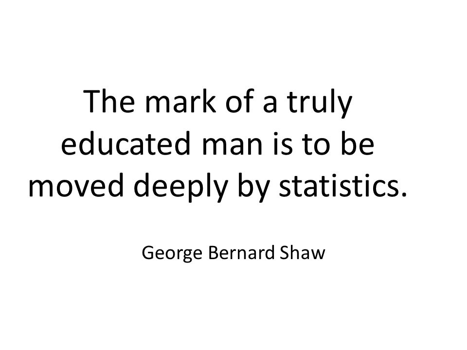 The mark of a truly educated man is to be moved deeply by statistics. George Bernard Shaw