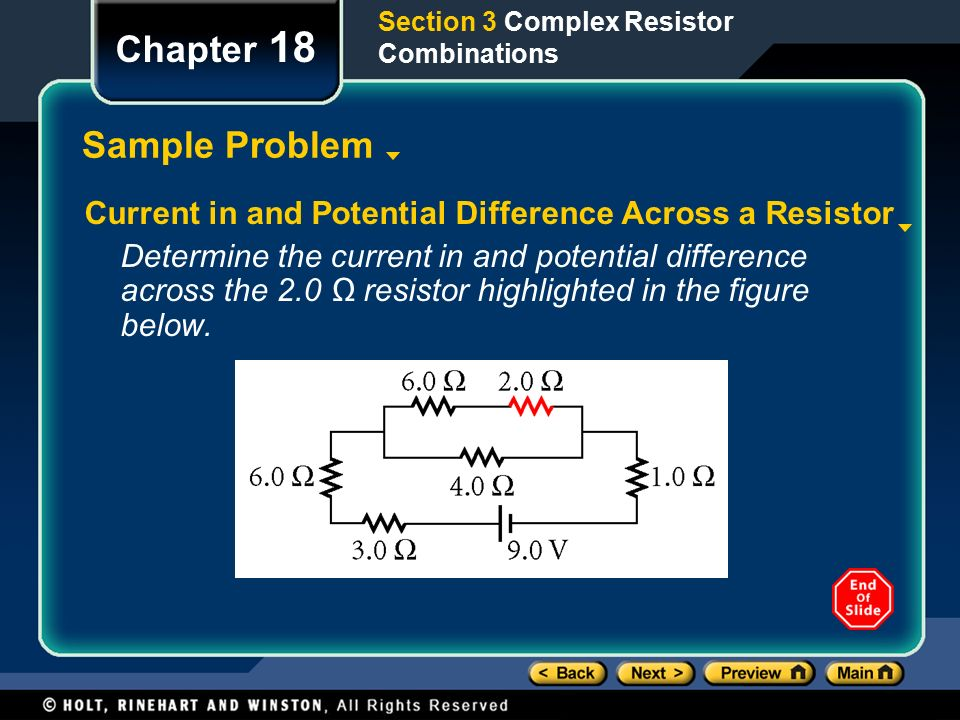 Section 3 Complex Resistor Combinations Chapter 18 Sample Problem Current in and Potential Difference Across a Resistor Determine the current in and potential difference across the 2.0 Ω resistor highlighted in the figure below.