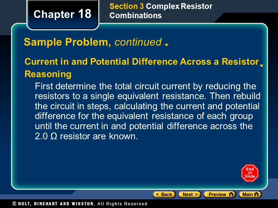 Section 3 Complex Resistor Combinations Chapter 18 Sample Problem, continued Current in and Potential Difference Across a Resistor Reasoning First determine the total circuit current by reducing the resistors to a single equivalent resistance.