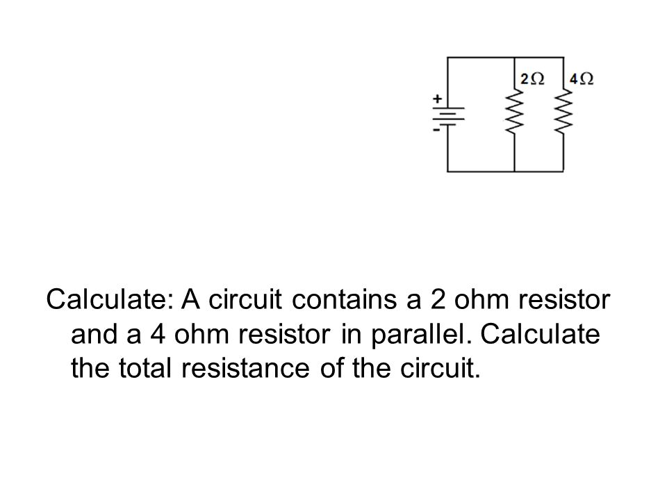 Calculate: A circuit contains a 2 ohm resistor and a 4 ohm resistor in parallel.
