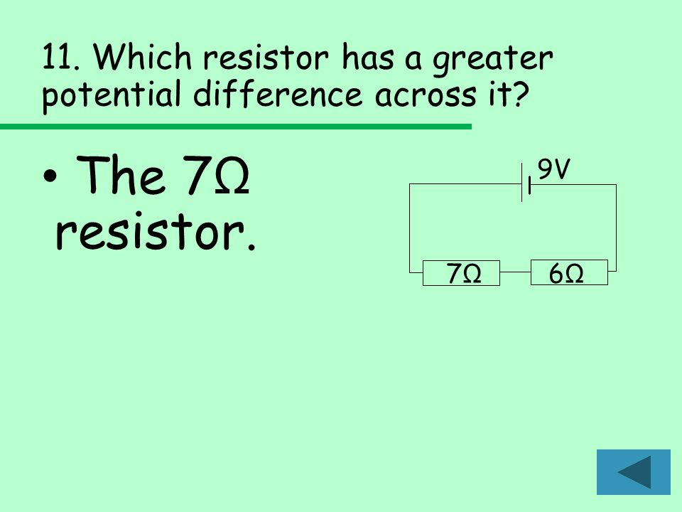 11. Which resistor has a greater potential difference across it The 7 Ω resistor. 9V 7Ω7Ω 6Ω6Ω
