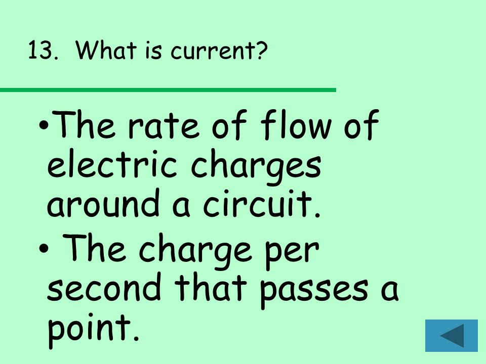 13. What is current. The rate of flow of electric charges around a circuit.