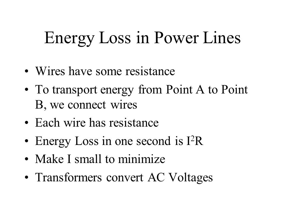 Energy Loss in Power Lines Wires have some resistance To transport energy from Point A to Point B, we connect wires Each wire has resistance Energy Loss in one second is I 2 R Make I small to minimize Transformers convert AC Voltages