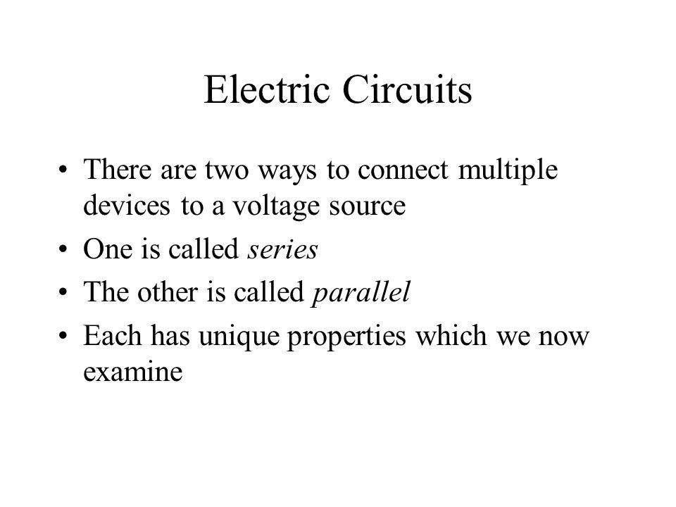 Electric Circuits There are two ways to connect multiple devices to a voltage source One is called series The other is called parallel Each has unique properties which we now examine