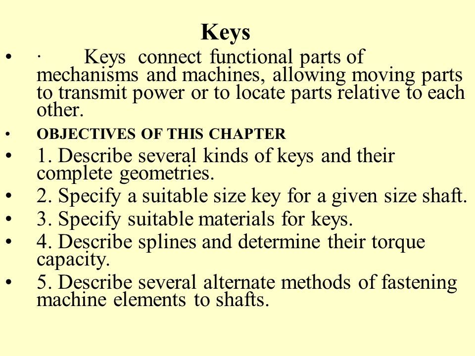 Keys · Keys connect functional parts of mechanisms and machines, allowing moving parts to transmit power or to locate parts relative to each other.