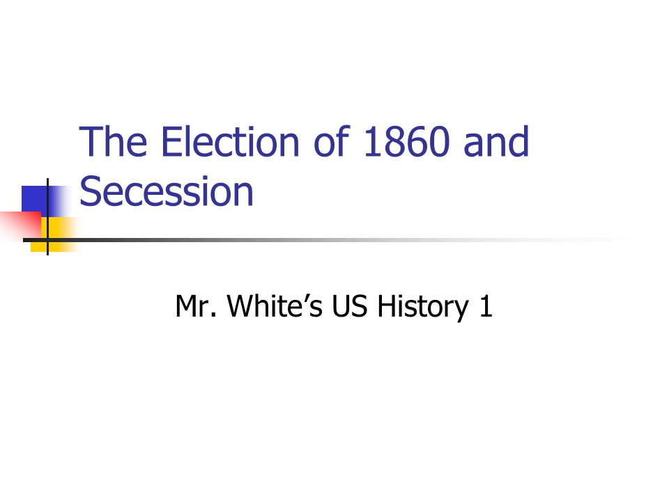 The Election of 1860 and Secession Mr. White's US History 1