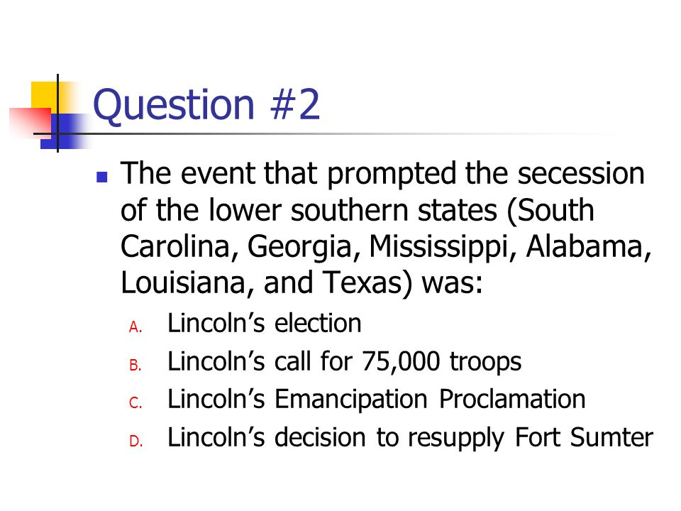 Question #2 The event that prompted the secession of the lower southern states (South Carolina, Georgia, Mississippi, Alabama, Louisiana, and Texas) was: A.