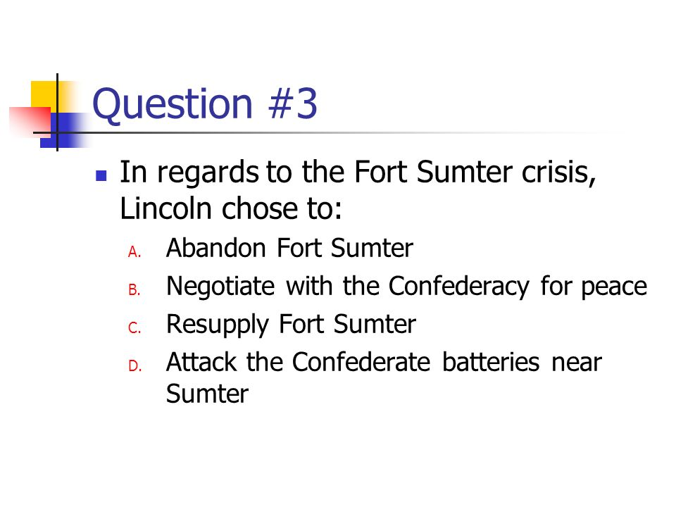 Question #3 In regards to the Fort Sumter crisis, Lincoln chose to: A.