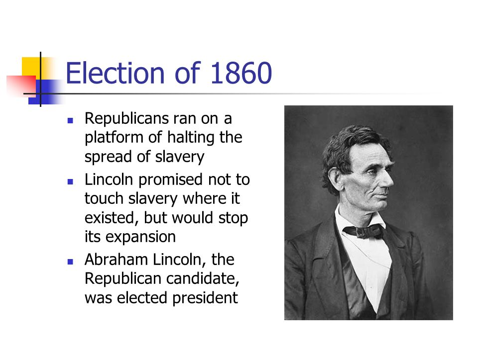 Election of 1860 Republicans ran on a platform of halting the spread of slavery Lincoln promised not to touch slavery where it existed, but would stop its expansion Abraham Lincoln, the Republican candidate, was elected president