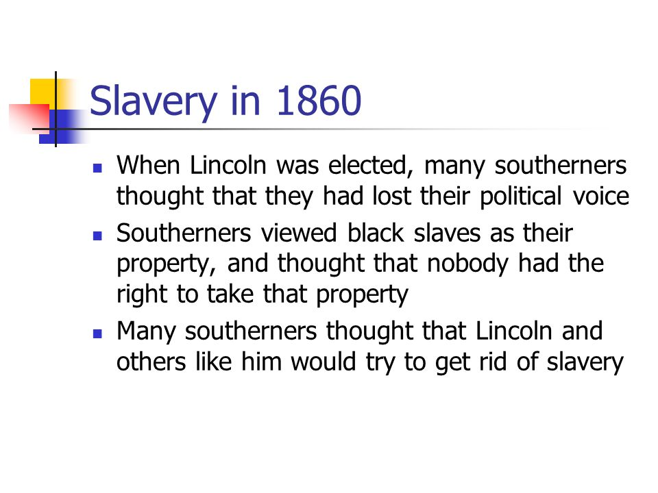 Slavery in 1860 When Lincoln was elected, many southerners thought that they had lost their political voice Southerners viewed black slaves as their property, and thought that nobody had the right to take that property Many southerners thought that Lincoln and others like him would try to get rid of slavery