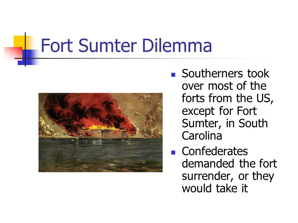 Fort Sumter Dilemma Southerners took over most of the forts from the US, except for Fort Sumter, in South Carolina Confederates demanded the fort surrender, or they would take it