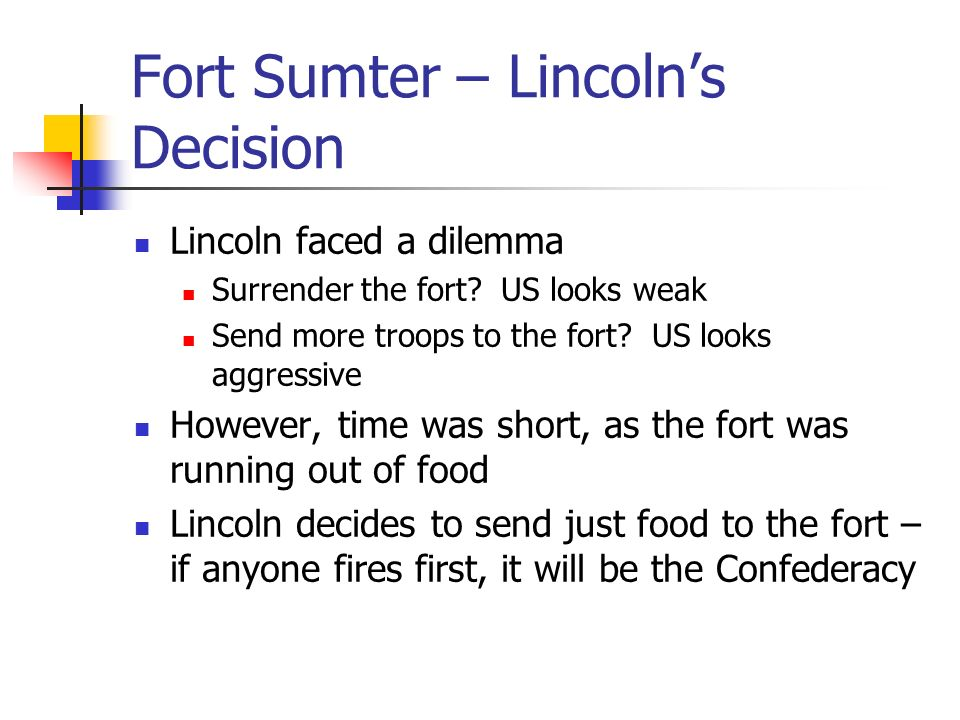 Fort Sumter – Lincoln's Decision Lincoln faced a dilemma Surrender the fort.