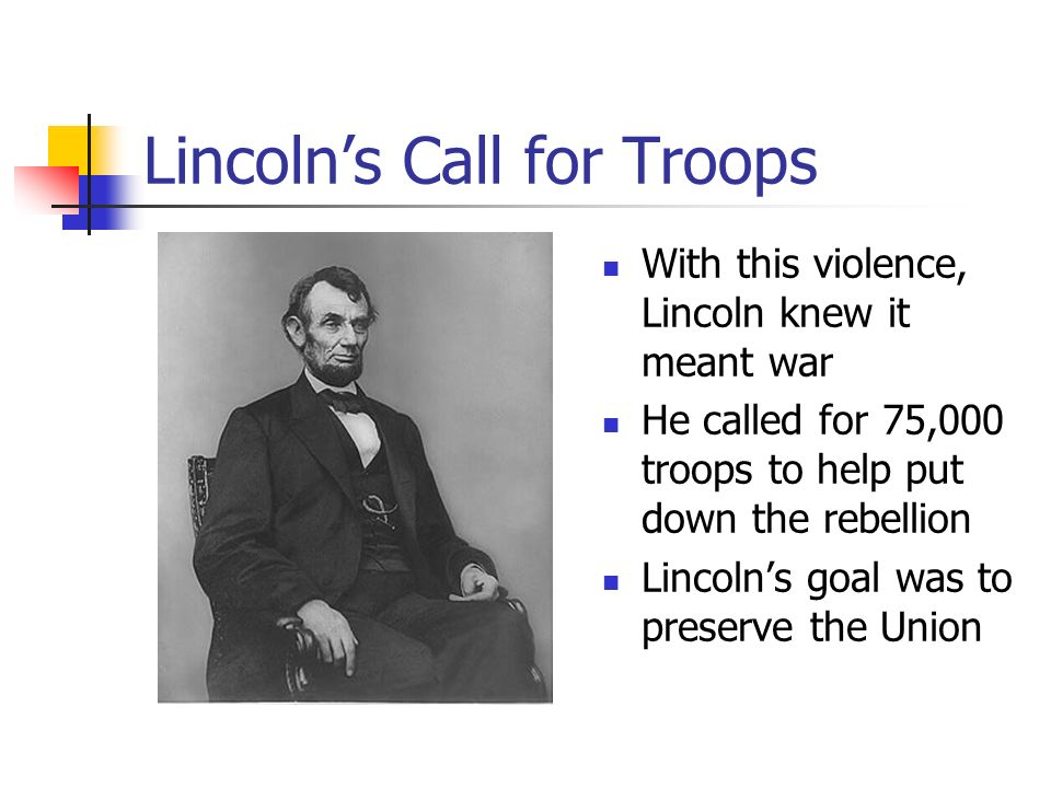 Lincoln's Call for Troops With this violence, Lincoln knew it meant war He called for 75,000 troops to help put down the rebellion Lincoln's goal was to preserve the Union