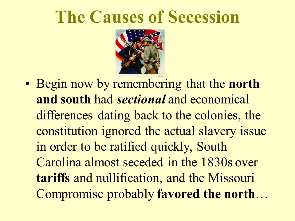 The Causes of Secession Begin now by remembering that the north and south had sectional and economical differences dating back to the colonies, the constitution ignored the actual slavery issue in order to be ratified quickly, South Carolina almost seceded in the 1830s over tariffs and nullification, and the Missouri Compromise probably favored the north…