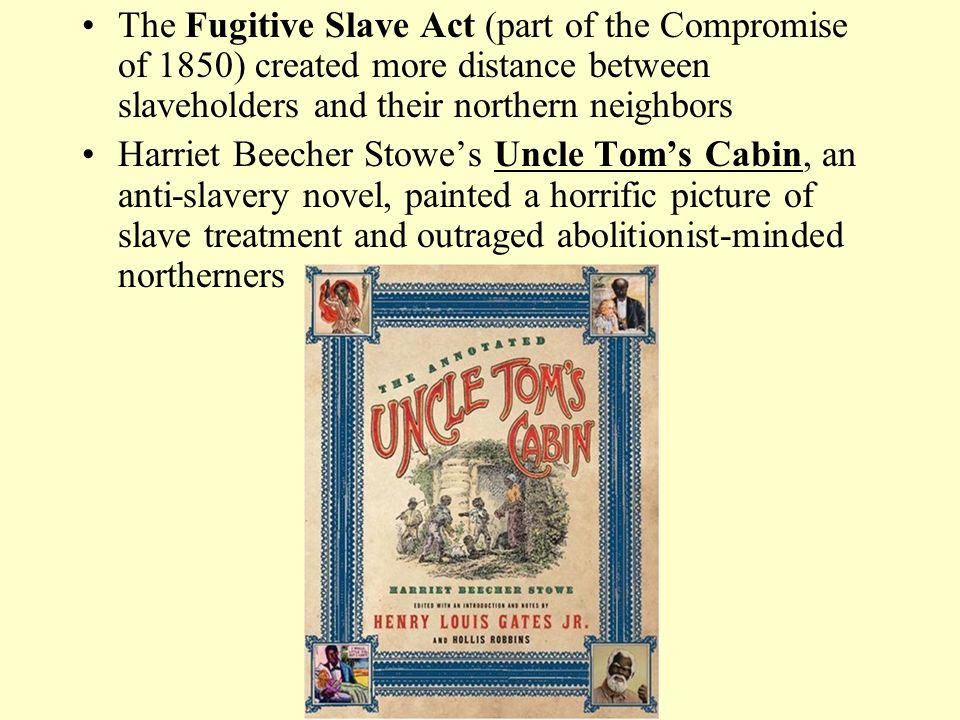 The Fugitive Slave Act (part of the Compromise of 1850) created more distance between slaveholders and their northern neighbors Harriet Beecher Stowe's Uncle Tom's Cabin, an anti-slavery novel, painted a horrific picture of slave treatment and outraged abolitionist-minded northerners