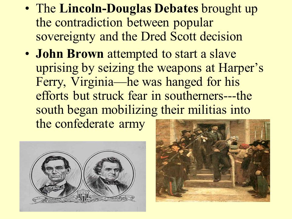 The Lincoln-Douglas Debates brought up the contradiction between popular sovereignty and the Dred Scott decision John Brown attempted to start a slave uprising by seizing the weapons at Harper's Ferry, Virginia—he was hanged for his efforts but struck fear in southerners---the south began mobilizing their militias into the confederate army