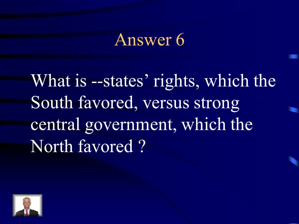 Question 6 This was the important constitutional conflict between the North and the South.