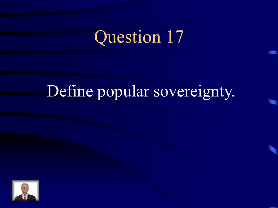 Answer 16 What is --the people decided the slavery issue ( popular sovereignty )