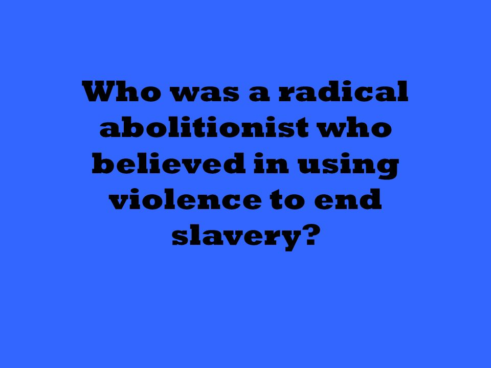 Who was a radical abolitionist who believed in using violence to end slavery