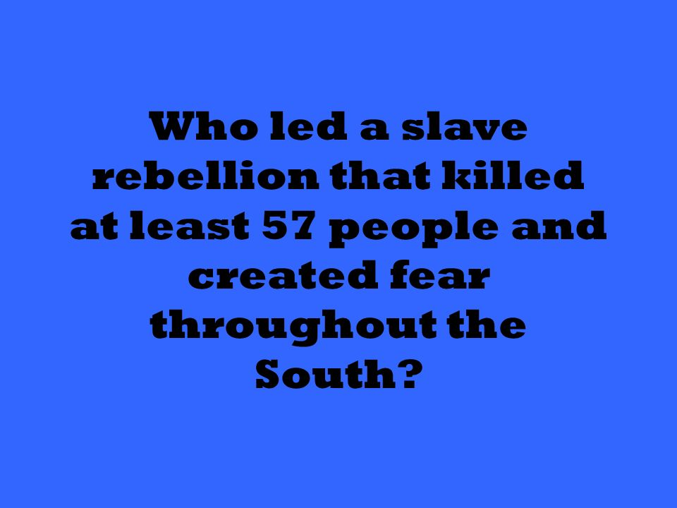 Who led a slave rebellion that killed at least 57 people and created fear throughout the South