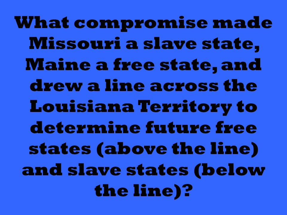 What compromise made Missouri a slave state, Maine a free state, and drew a line across the Louisiana Territory to determine future free states (above the line) and slave states (below the line)