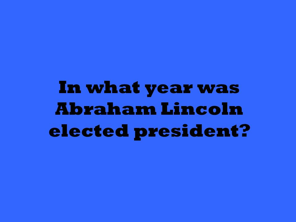 In what year was Abraham Lincoln elected president